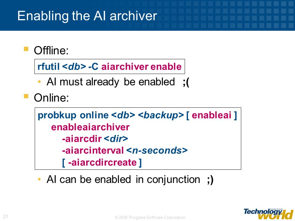 © 2008 Progress Software Corporation 21 Offline: AI must already be enabled ;( Online: AI can be enabled in conjunction ;) Enabling the AI archiver rf