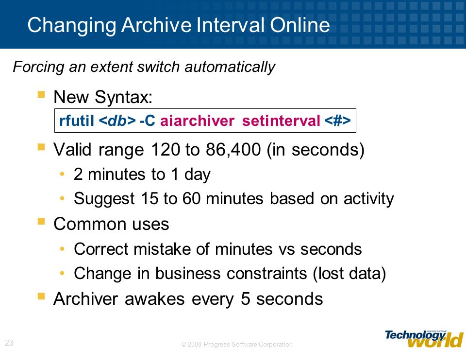 © 2008 Progress Software Corporation 23 Changing Archive Interval Online New Syntax: Valid range 120 to 86,400 (in seconds) 2 minutes to 1 day Suggest