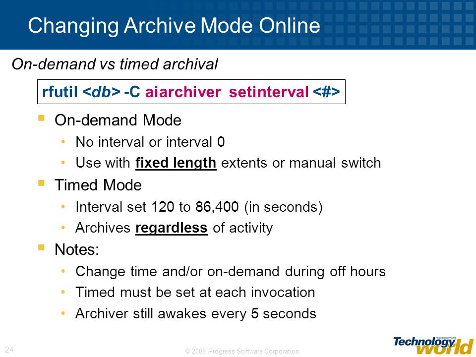 © 2008 Progress Software Corporation 24 Changing Archive Mode Online On-demand Mode No interval or interval 0 Use with fixed length extents or manual