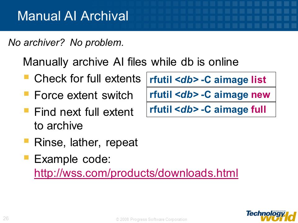 © 2008 Progress Software Corporation 26 Manual AI Archival Manually archive AI files while db is online Check for full extents Force extent switch Fin