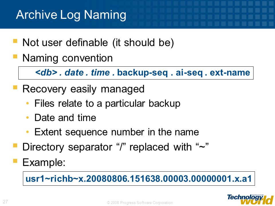 © 2008 Progress Software Corporation 27 Not user definable (it should be) Naming convention Recovery easily managed Files relate to a particular backu