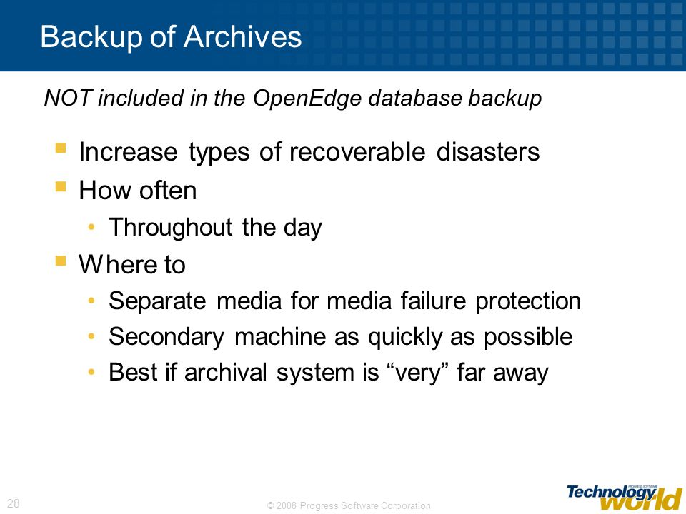 © 2008 Progress Software Corporation 28 Backup of Archives Increase types of recoverable disasters How often Throughout the day Where to Separate medi
