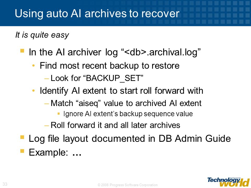 © 2008 Progress Software Corporation 33 Using auto AI archives to recover In the AI archiver log.archival.log Find most recent backup to restore –Look