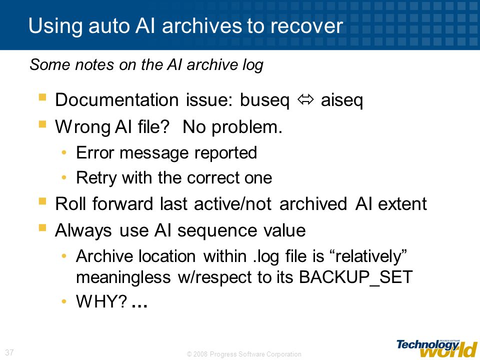 © 2008 Progress Software Corporation 37 Using auto AI archives to recover Documentation issue: buseq aiseq Wrong AI file? No problem. Error message re