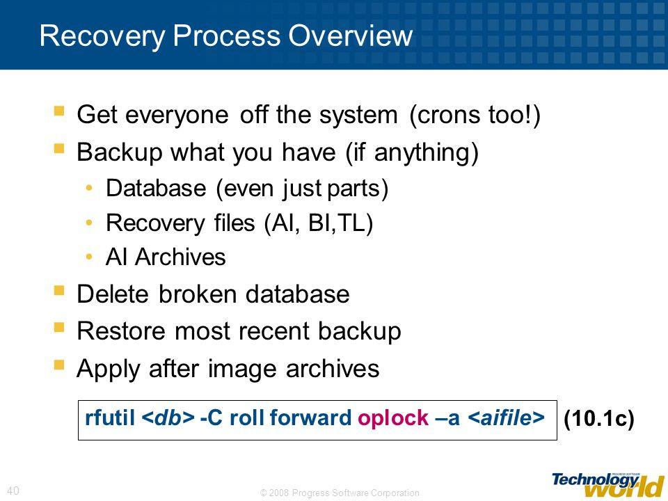 © 2008 Progress Software Corporation 40 Recovery Process Overview Get everyone off the system (crons too!) Backup what you have (if anything) Database