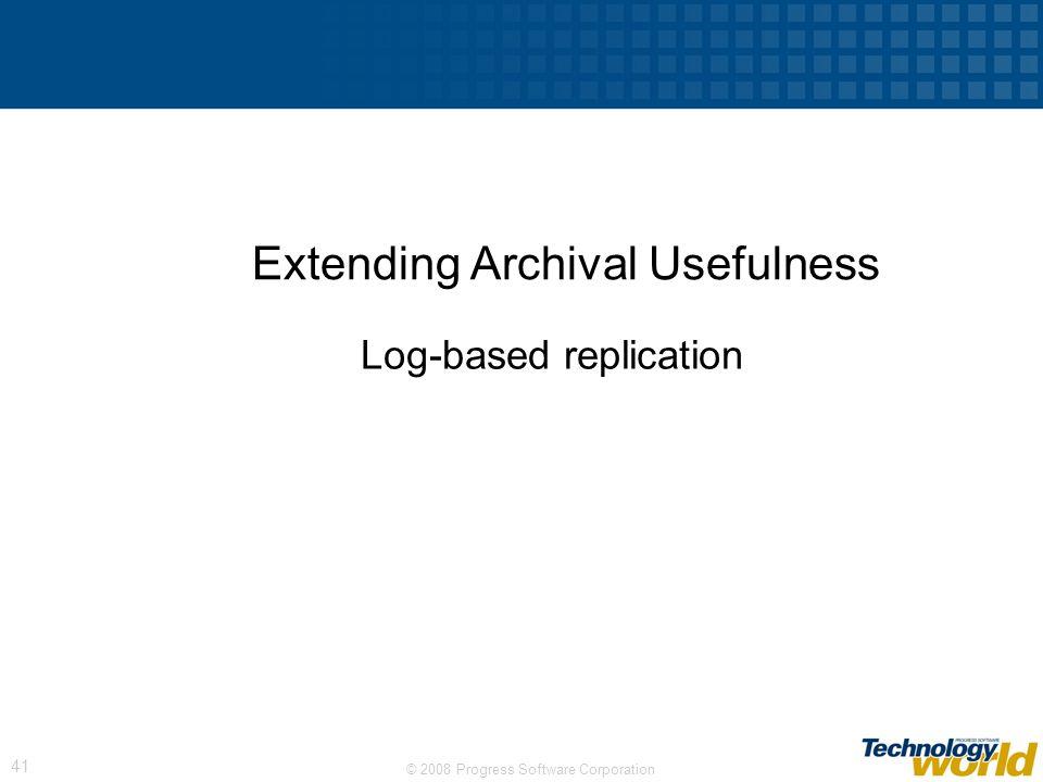 © 2008 Progress Software Corporation 41 Extending Archival Usefulness Log-based replication