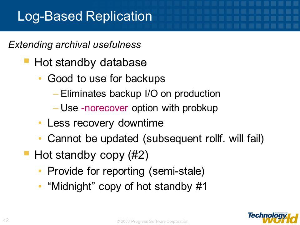 © 2008 Progress Software Corporation 42 Log-Based Replication Hot standby database Good to use for backups –Eliminates backup I/O on production –Use -