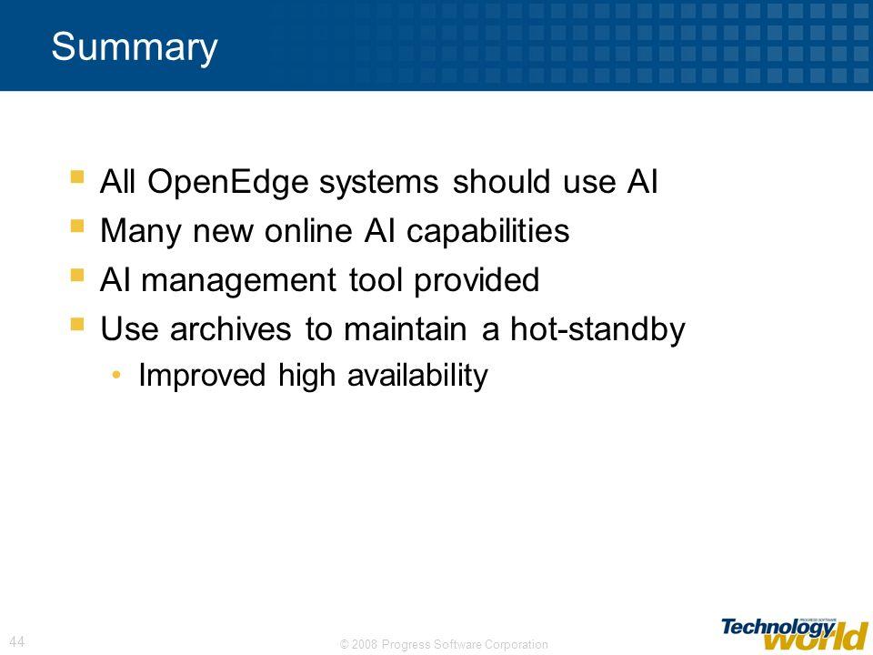 © 2008 Progress Software Corporation 44 Summary All OpenEdge systems should use AI Many new online AI capabilities AI management tool provided Use arc