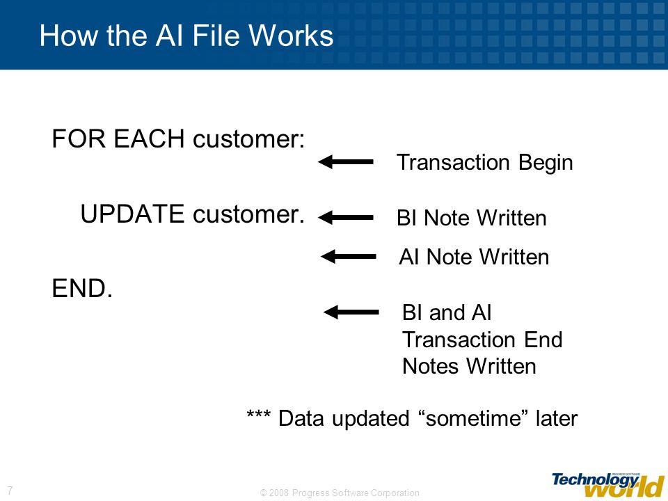 © 2008 Progress Software Corporation 7 How the AI File Works FOR EACH customer: UPDATE customer. END. BI Note Written AI Note Written Transaction Begi
