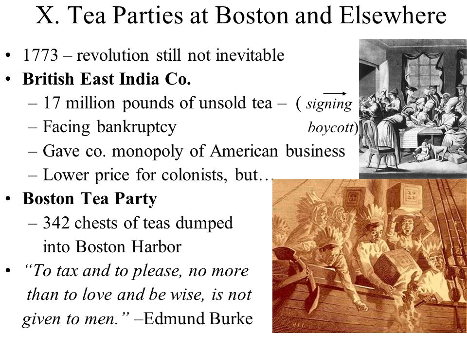 X. Tea Parties at Boston and Elsewhere 1773 – revolution still not inevitable British East India Co. –17 million pounds of unsold tea – ( signing –Fac
