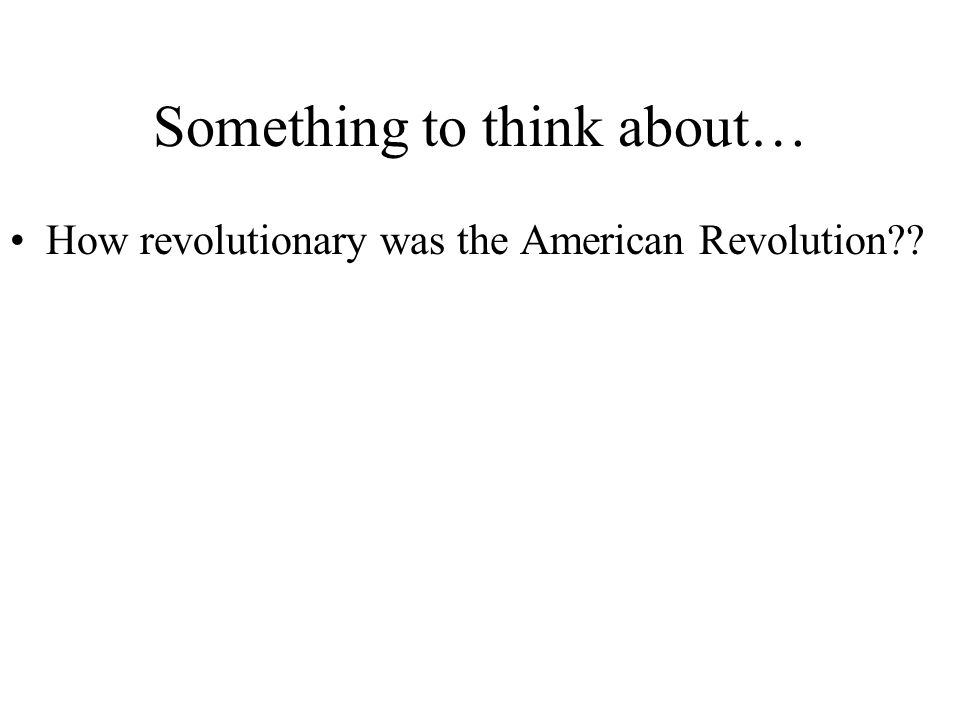 Something to think about… How revolutionary was the American Revolution??