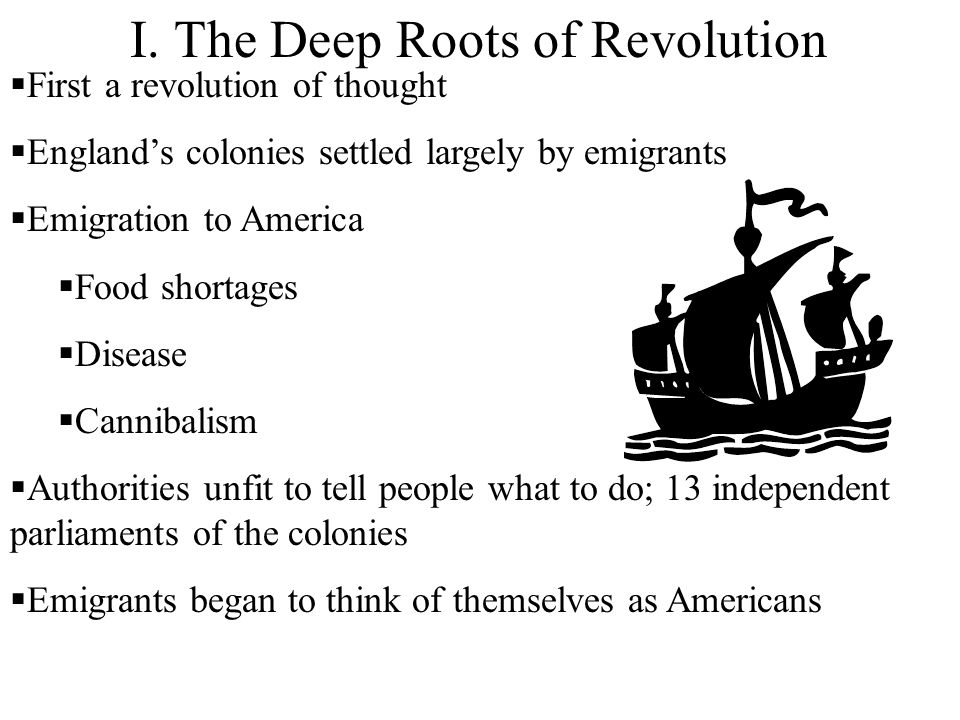 I. The Deep Roots of Revolution First a revolution of thought Englands colonies settled largely by emigrants Emigration to America Food shortages Dise