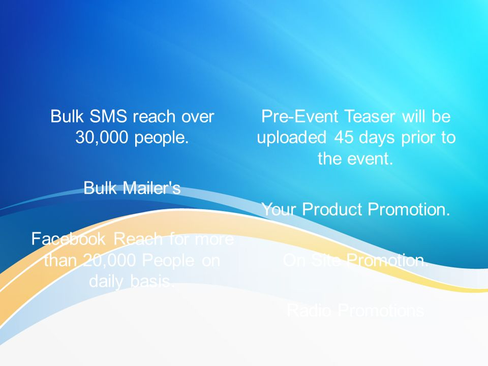 Bulk SMS reach over 30,000 people. Bulk Mailer's Facebook Reach for more than 20,000 People on daily basis. Pre-Event Teaser will be uploaded 45 days