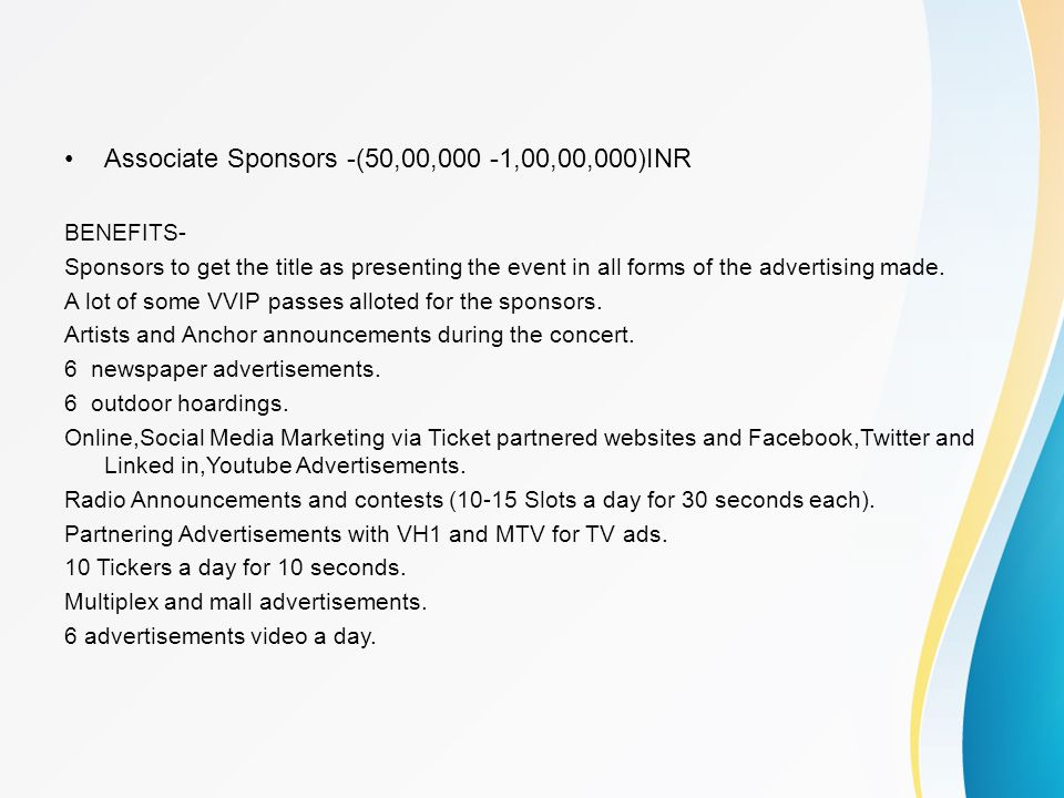 Associate Sponsors -(50,00,000 -1,00,00,000)INR BENEFITS- Sponsors to get the title as presenting the event in all forms of the advertising made. A lo