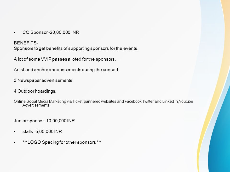 CO Sponsor -20,00,000 INR BENEFITS- Sponsors to get benefits of supporting sponsors for the events. A lot of some VVIP passes alloted for the sponsors
