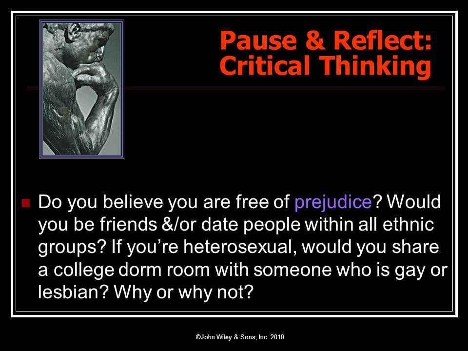 Pause & Reflect: Critical Thinking Do you believe you are free of prejudice? Would you be friends &/or date people within all ethnic groups? If youre
