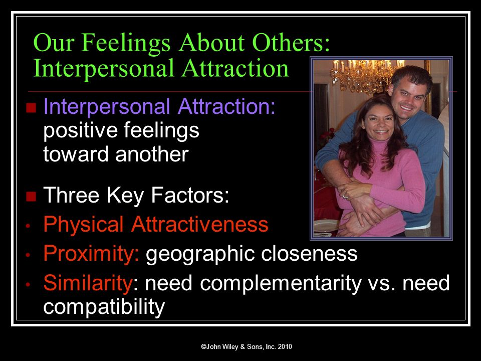 ©John Wiley & Sons, Inc. 2010 Our Feelings About Others: Interpersonal Attraction Interpersonal Attraction: positive feelings toward another Three Key