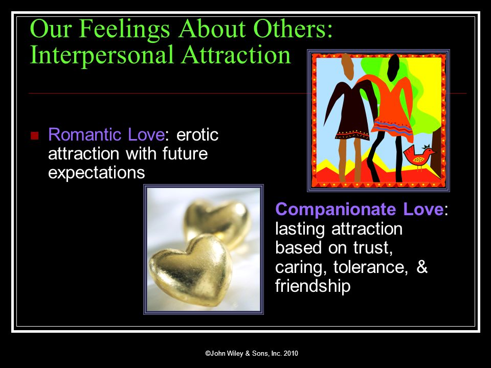 ©John Wiley & Sons, Inc. 2010 Our Feelings About Others: Interpersonal Attraction Romantic Love: erotic attraction with future expectations Companiona