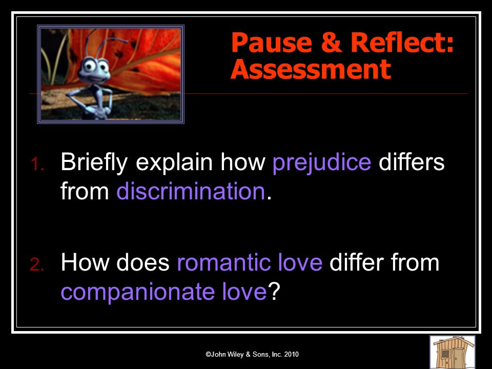 ©John Wiley & Sons, Inc. 2010 Pause & Reflect: Assessment 1. Briefly explain how prejudice differs from discrimination. 2. How does romantic love diff