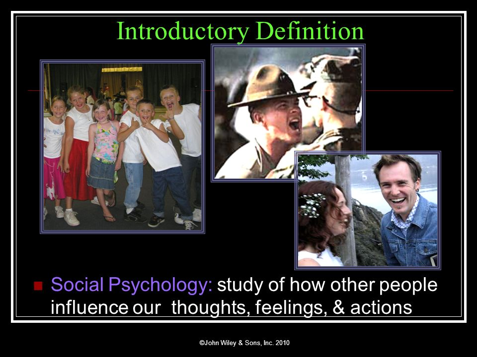 ©John Wiley & Sons, Inc. 2010 Introductory Definition Social Psychology: study of how other people influence our thoughts, feelings, & actions