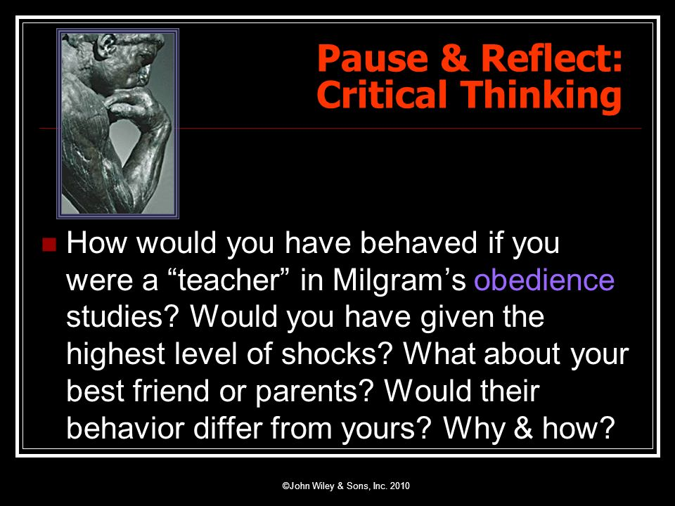 Pause & Reflect: Critical Thinking How would you have behaved if you were a teacher in Milgrams obedience studies? Would you have given the highest le