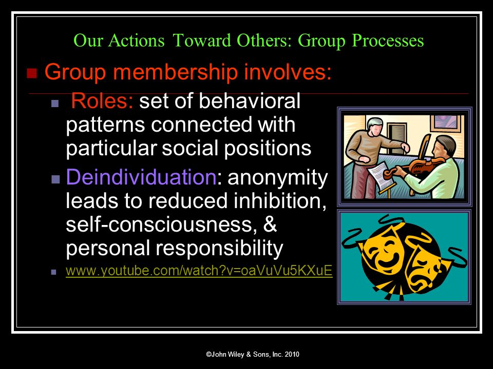 ©John Wiley & Sons, Inc. 2010 Our Actions Toward Others: Group Processes Group membership involves: Roles: set of behavioral patterns connected with p