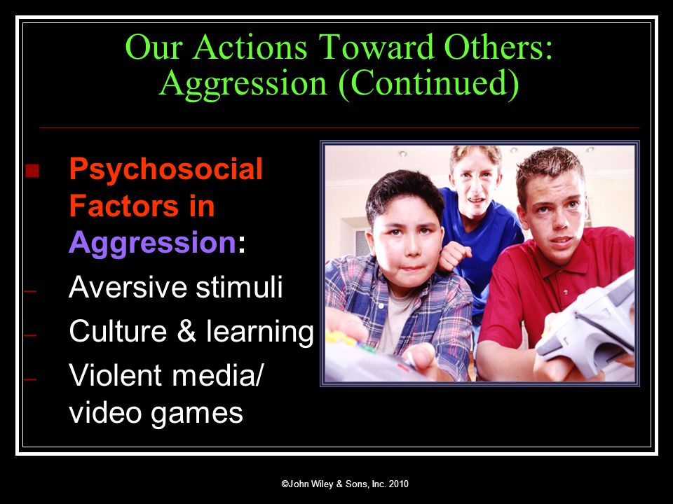 ©John Wiley & Sons, Inc. 2010 Our Actions Toward Others: Aggression (Continued) Psychosocial Factors in Aggression: – Aversive stimuli – Culture & lea