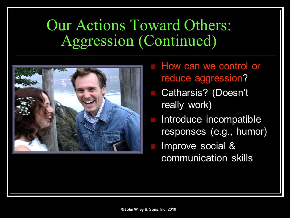 ©John Wiley & Sons, Inc. 2010 Our Actions Toward Others: Aggression (Continued) How can we control or reduce aggression? Catharsis? (Doesnt really wor