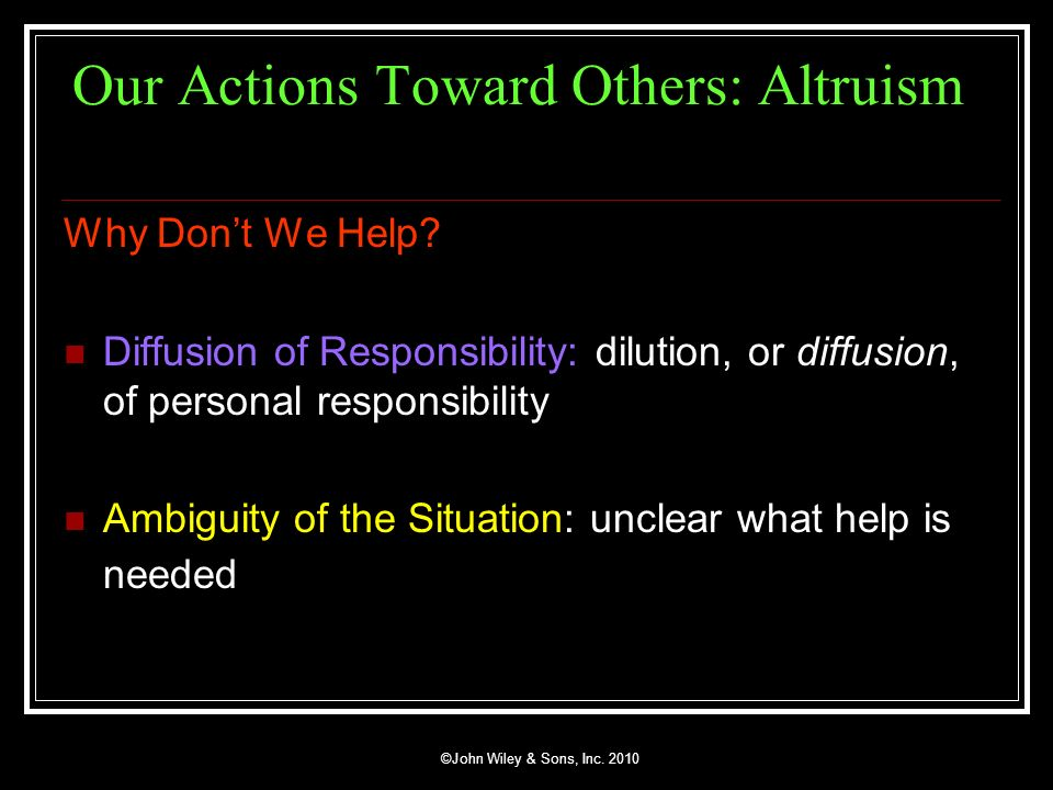 ©John Wiley & Sons, Inc. 2010 Our Actions Toward Others: Altruism Why Dont We Help? Diffusion of Responsibility: dilution, or diffusion, of personal r