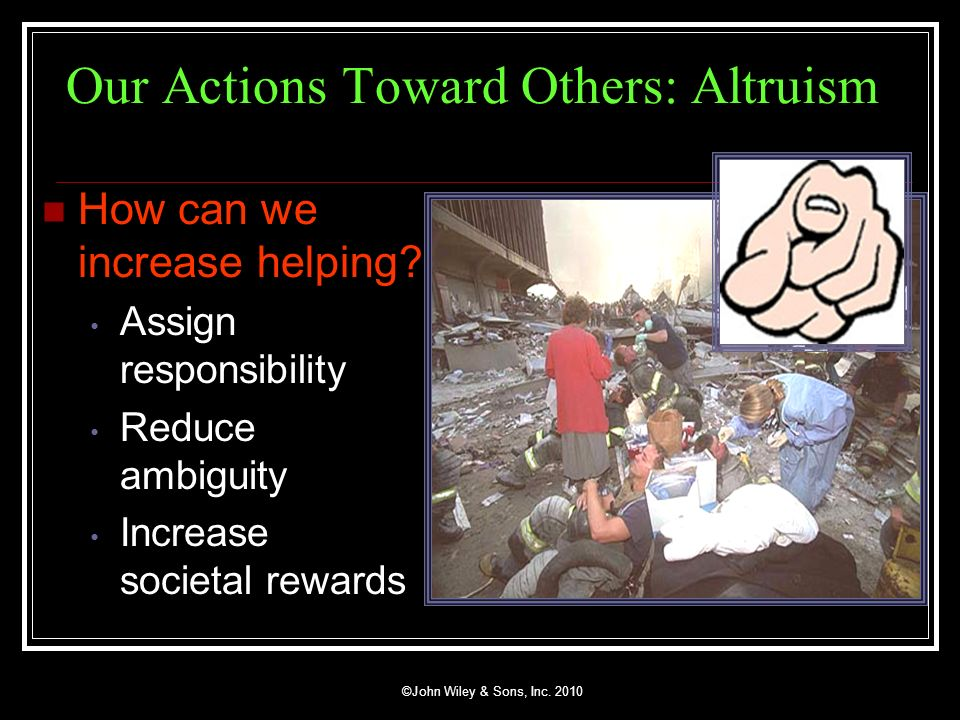 ©John Wiley & Sons, Inc. 2010 Our Actions Toward Others: Altruism How can we increase helping? Assign responsibility Reduce ambiguity Increase societa