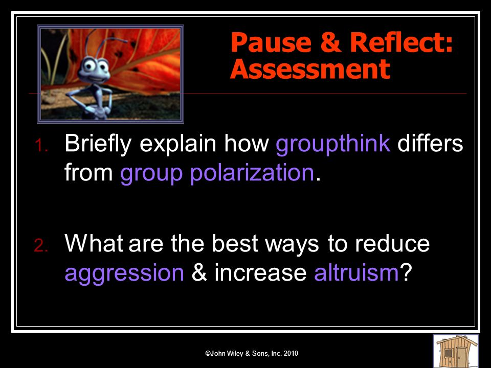 ©John Wiley & Sons, Inc. 2010 Pause & Reflect: Assessment 1. Briefly explain how groupthink differs from group polarization. 2. What are the best ways