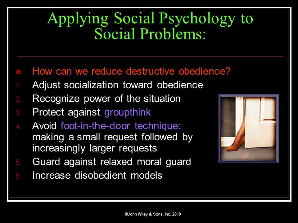 ©John Wiley & Sons, Inc. 2010 Applying Social Psychology to Social Problems: How can we reduce destructive obedience? 1. Adjust socialization toward o