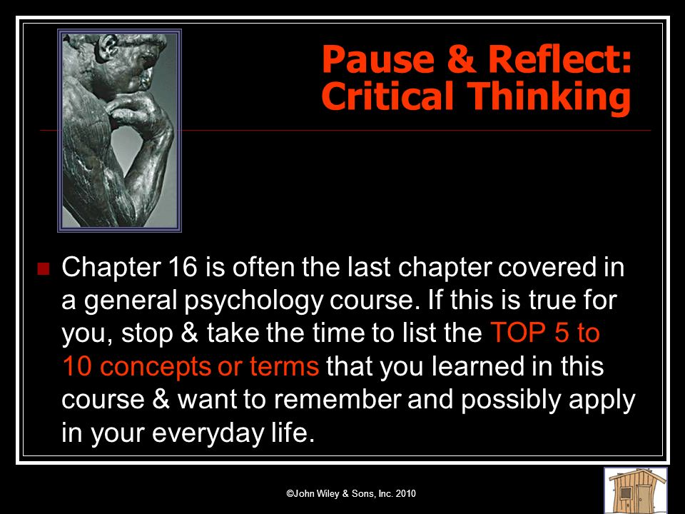 ©John Wiley & Sons, Inc. 2010 Pause & Reflect: Critical Thinking Chapter 16 is often the last chapter covered in a general psychology course. If this