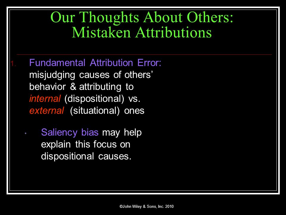 Our Thoughts About Others: Mistaken Attributions 1. Fundamental Attribution Error: misjudging causes of others behavior & attributing to internal (dis