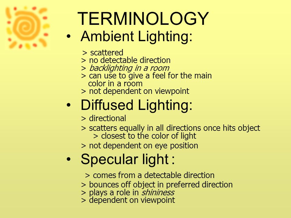 TERMINOLOGY Ambient Lighting: > scattered > no detectable direction > backlighting in a room > can use to give a feel for the main color in a room > n