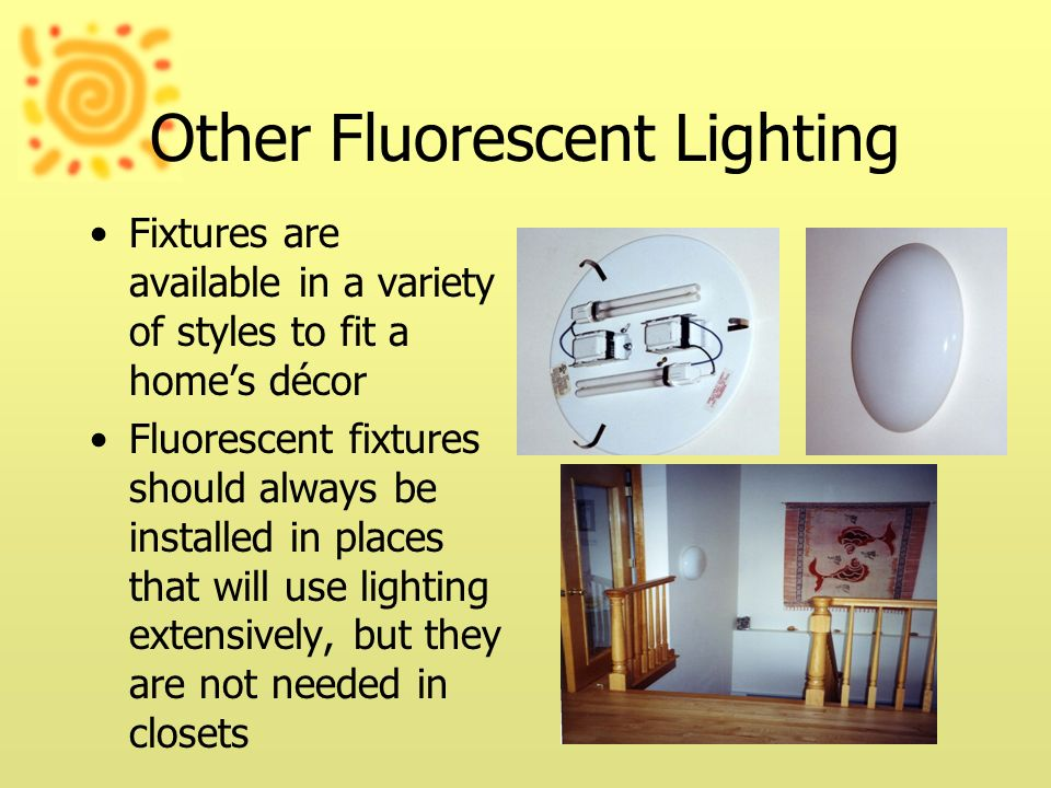 Other Fluorescent Lighting Fixtures are available in a variety of styles to fit a homes décor Fluorescent fixtures should always be installed in place