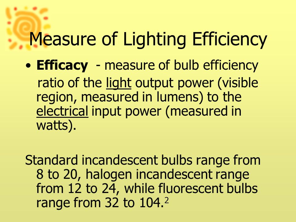 Measure of Lighting Efficiency Efficacy - measure of bulb efficiency ratio of the light output power (visible region, measured in lumens) to the elect