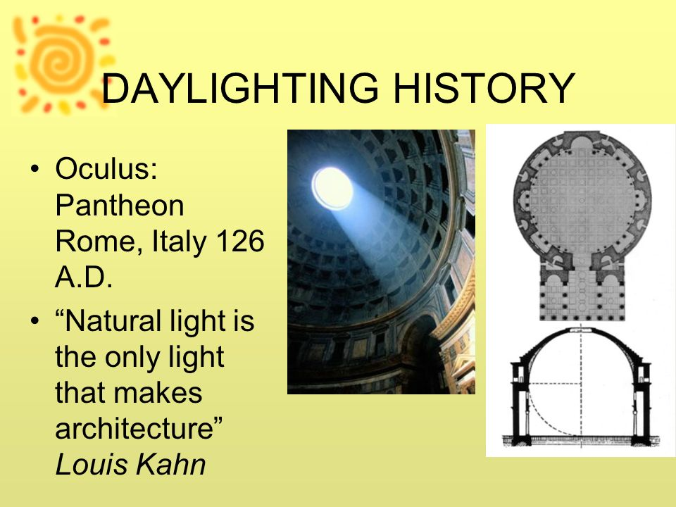 DAYLIGHTING HISTORY Oculus: Pantheon Rome, Italy 126 A.D. Natural light is the only light that makes architecture Louis Kahn