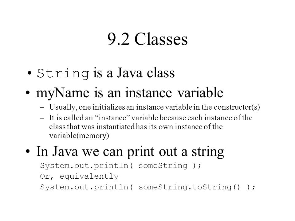 9.2 Classes String is a Java class myName is an instance variable –Usually, one initializes an instance variable in the constructor(s) –It is called an instance variable because each instance of the class that was instantiated has its own instance of the variable(memory) In Java we can print out a string System.out.println( someString ); Or, equivalently System.out.println( someString.toString() );