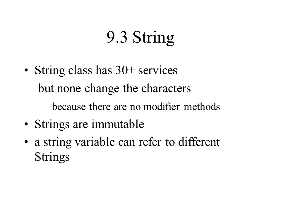 9.3 String String class has 30+ services but none change the characters – because there are no modifier methods Strings are immutable a string variable can refer to different Strings