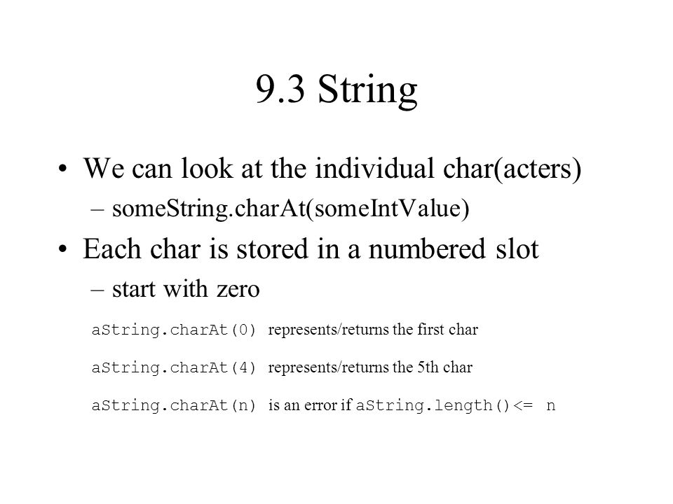 9.3 String We can look at the individual char(acters) –someString.charAt(someIntValue) Each char is stored in a numbered slot –start with zero aString.charAt(0) represents/returns the first char aString.charAt(4) represents/returns the 5th char aString.charAt(n) is an error if aString.length()<= n