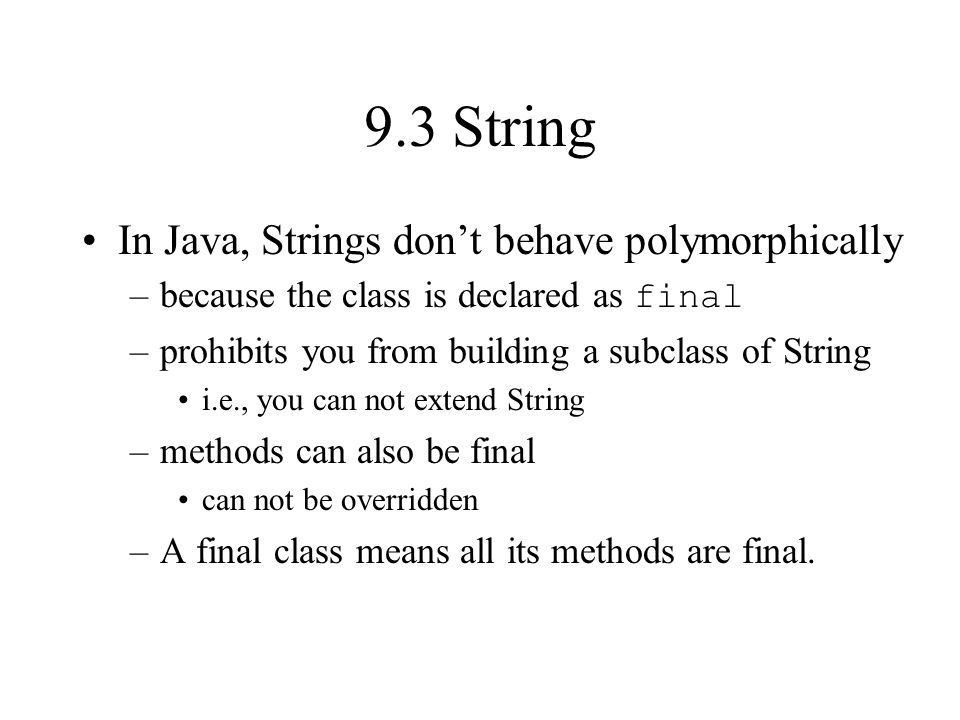 9.3 String In Java, Strings dont behave polymorphically –because the class is declared as final –prohibits you from building a subclass of String i.e., you can not extend String –methods can also be final can not be overridden –A final class means all its methods are final.