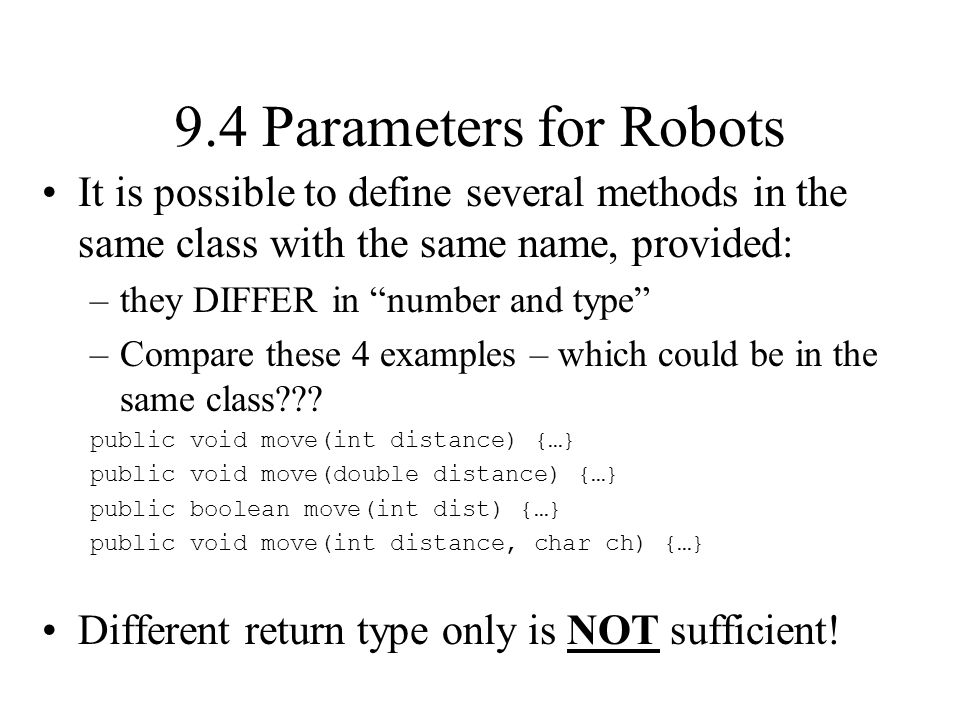 9.4 Parameters for Robots It is possible to define several methods in the same class with the same name, provided: –they DIFFER in number and type –Compare these 4 examples – which could be in the same class .