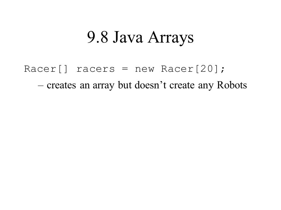 9.8 Java Arrays Racer[] racers = new Racer[20]; –creates an array but doesnt create any Robots