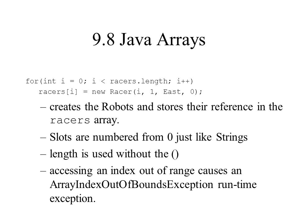 9.8 Java Arrays for(int i = 0; i < racers.length; i++) racers[i] = new Racer(i, 1, East, 0); –creates the Robots and stores their reference in the racers array.