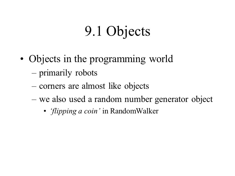 9.1 Objects Objects in the programming world –primarily robots –corners are almost like objects –we also used a random number generator object flipping a coin in RandomWalker