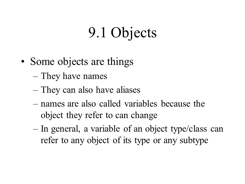 9.1 Objects Some objects are things –They have names –They can also have aliases –names are also called variables because the object they refer to can change –In general, a variable of an object type/class can refer to any object of its type or any subtype