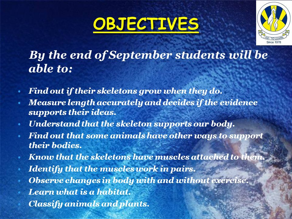 OBJECTIVES By the end of September students will be able to: Find out if their skeletons grow when they do. Measure length accurately and decides if t