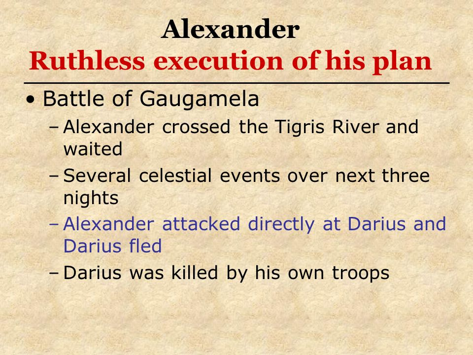 Alexander Ruthless execution of his plan Battle of Gaugamela –Alexander crossed the Tigris River and waited –Several celestial events over next three
