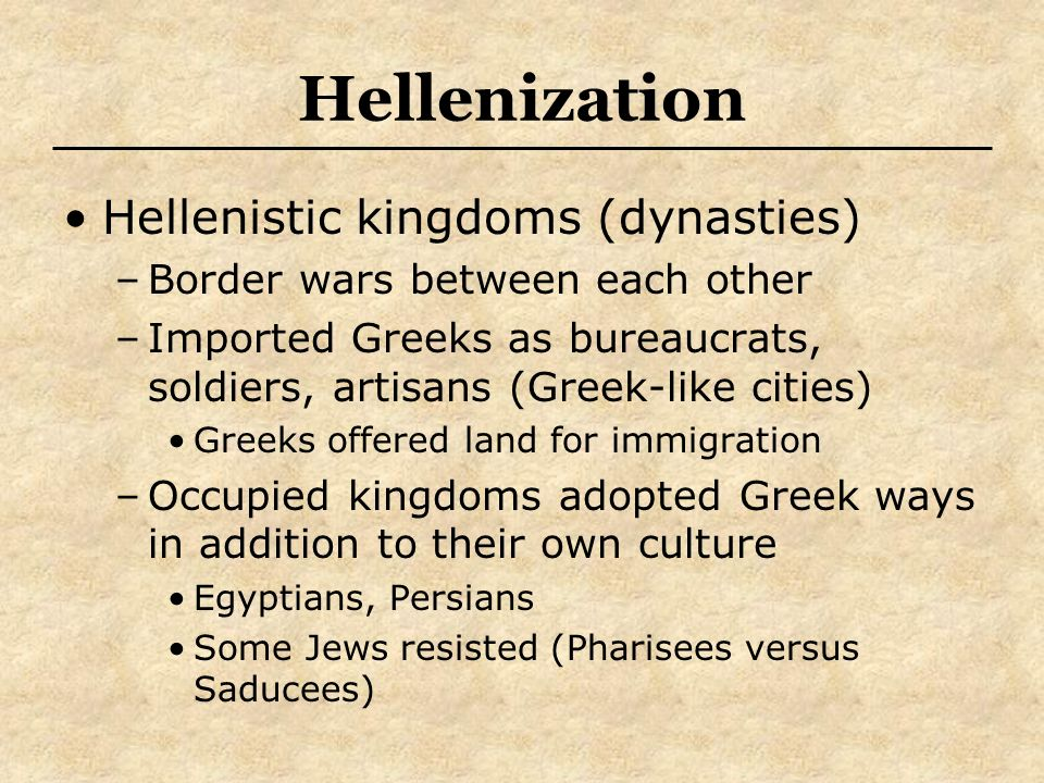 Hellenization Hellenistic kingdoms (dynasties) –Border wars between each other –Imported Greeks as bureaucrats, soldiers, artisans (Greek-like cities)